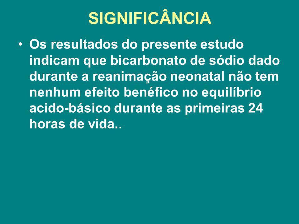 SIGNIFICÂNCIA Os resultados do presente estudo indicam que bicarbonato de sódio dado durante a reanimação neonatal não tem nenhum efeito benéfico no e