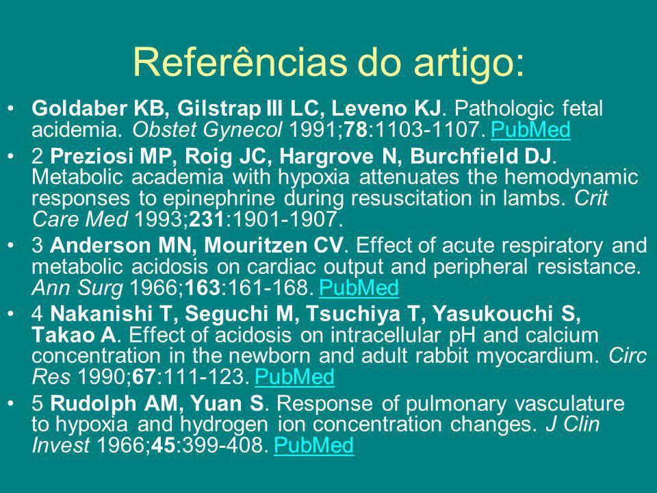 Referências do artigo: Goldaber KB, Gilstrap III LC, Leveno KJ. Pathologic fetal acidemia. Obstet Gynecol 1991;78:1103-1107. PubMedPubMed 2 Preziosi M
