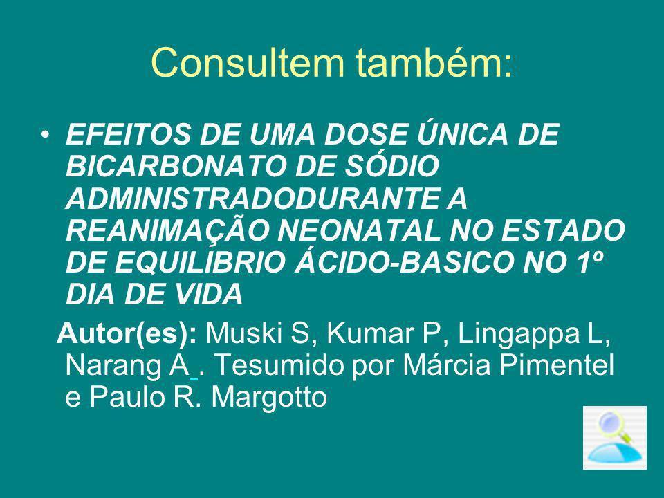 Consultem também: EFEITOS DE UMA DOSE ÚNICA DE BICARBONATO DE SÓDIO ADMINISTRADODURANTE A REANIMAÇÃO NEONATAL NO ESTADO DE EQUILIBRIO ÁCIDO-BASICO NO