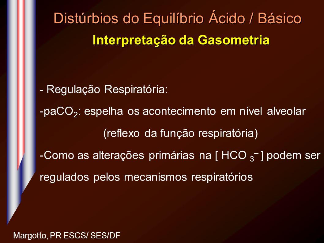 Distúrbios do Equilíbrio Ácido / Básico Interpretação da Gasometria Margotto, PR ESCS/ SES/DF - Regulação Respiratória: -paCO 2 : espelha os acontecim