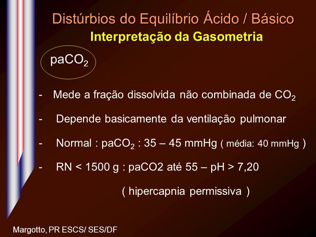 Distúrbios do Equilíbrio Ácido / Básico Interpretação da Gasometria Margotto, PR ESCS/ SES/DF -Mede a fração dissolvida não combinada de CO 2 - Depend