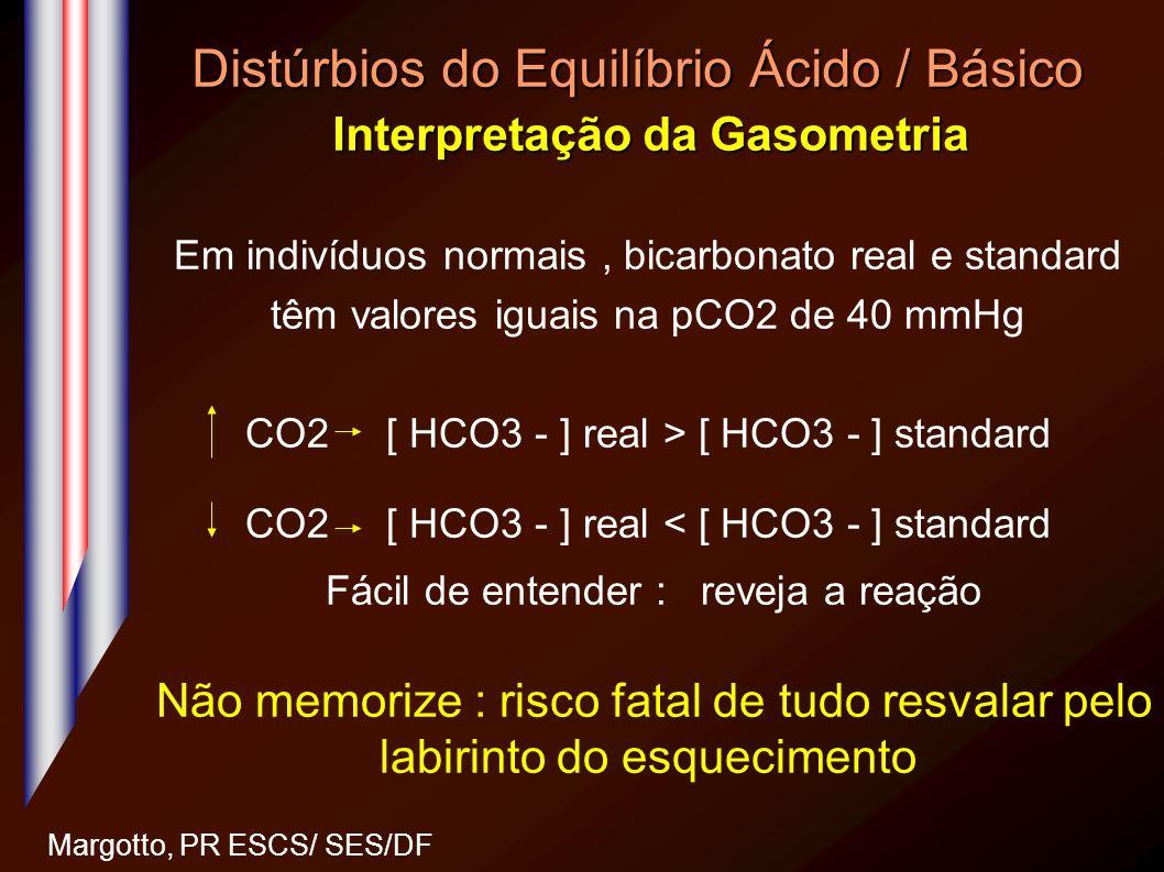 Distúrbios do Equilíbrio Ácido / Básico Interpretação da Gasometria Margotto, PR ESCS/ SES/DF Em indivíduos normais, bicarbonato real e standard têm v