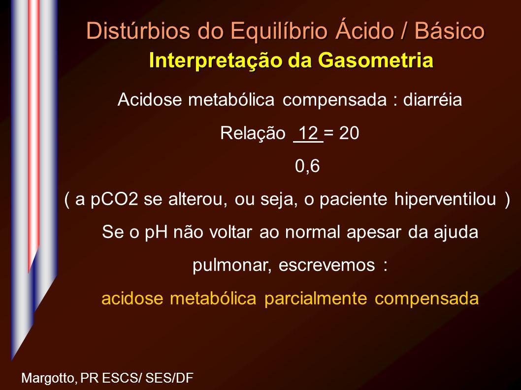 Distúrbios do Equilíbrio Ácido / Básico Interpretação da Gasometria Margotto, PR ESCS/ SES/DF Acidose metabólica compensada : diarréia Relação 12 = 20