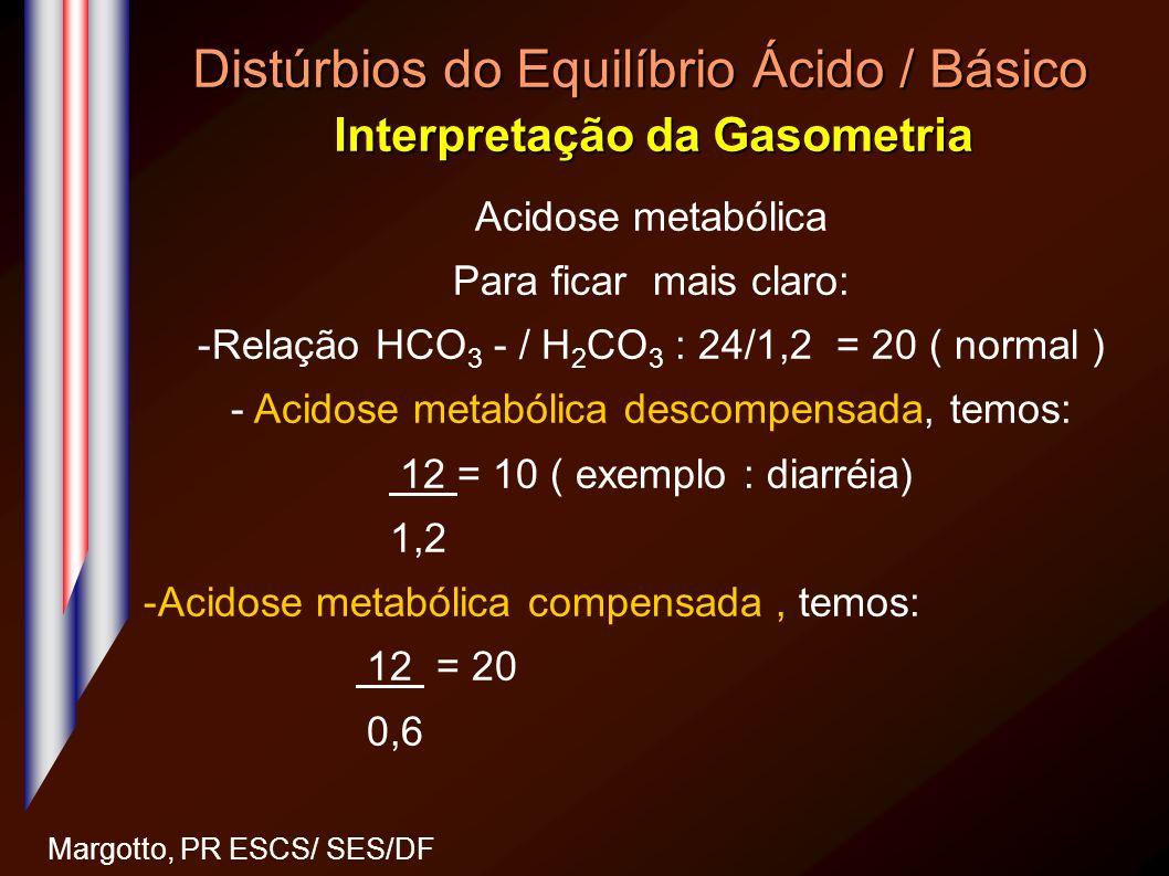 Distúrbios do Equilíbrio Ácido / Básico Interpretação da Gasometria Margotto, PR ESCS/ SES/DF Acidose metabólica Para ficar mais claro: -Relação HCO 3