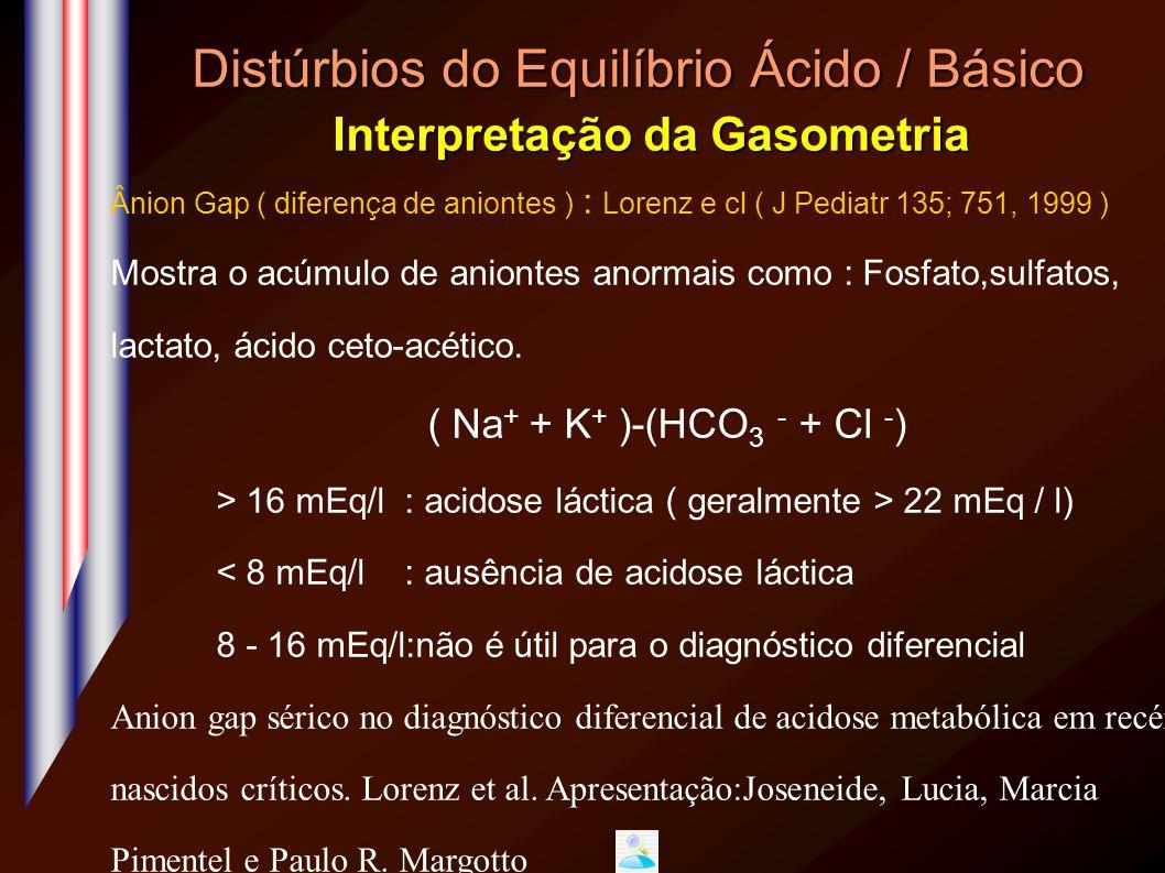 Distúrbios do Equilíbrio Ácido / Básico Interpretação da Gasometria Ânion Gap ( diferença de aniontes ) : Lorenz e cl ( J Pediatr 135; 751, 1999 ) Mos