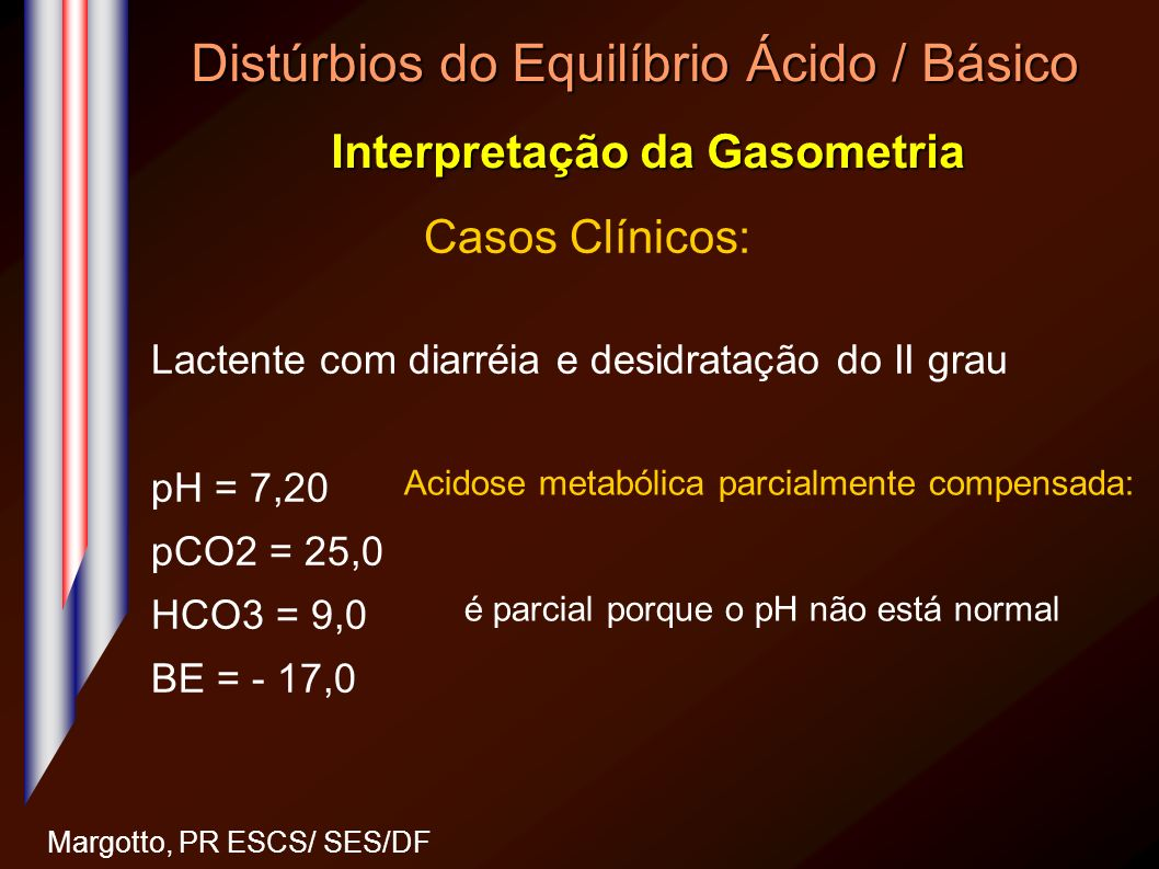 Distúrbios do Equilíbrio Ácido / Básico Interpretação da Gasometria Margotto, PR ESCS/ SES/DF Casos Clínicos: Lactente com diarréia e desidratação do