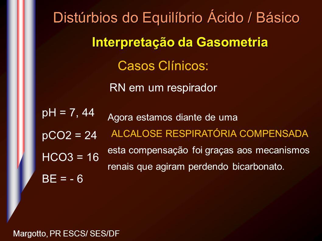 Distúrbios do Equilíbrio Ácido / Básico Interpretação da Gasometria Margotto, PR ESCS/ SES/DF Casos Clínicos: RN em um respirador pH = 7, 44 pCO2 = 24