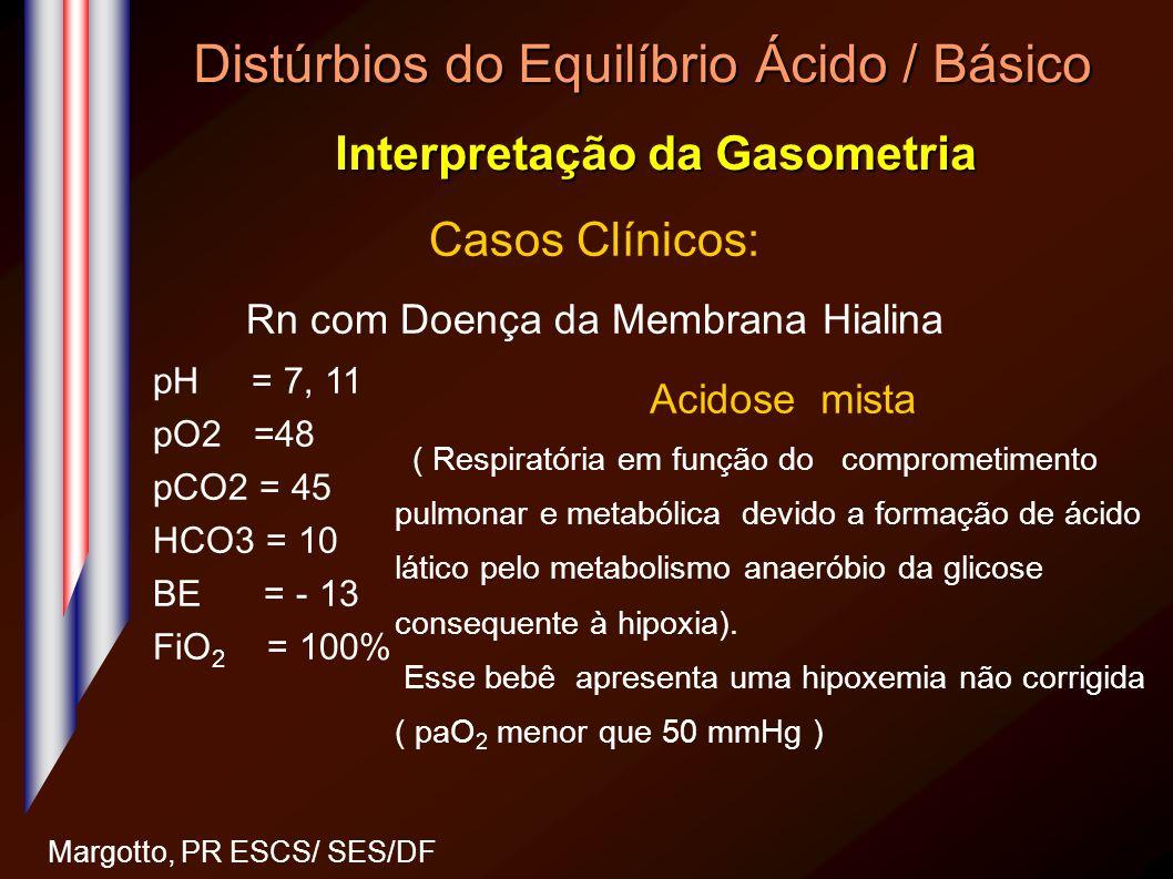 Distúrbios do Equilíbrio Ácido / Básico Interpretação da Gasometria Margotto, PR ESCS/ SES/DF Casos Clínicos: Rn com Doença da Membrana Hialina pH = 7