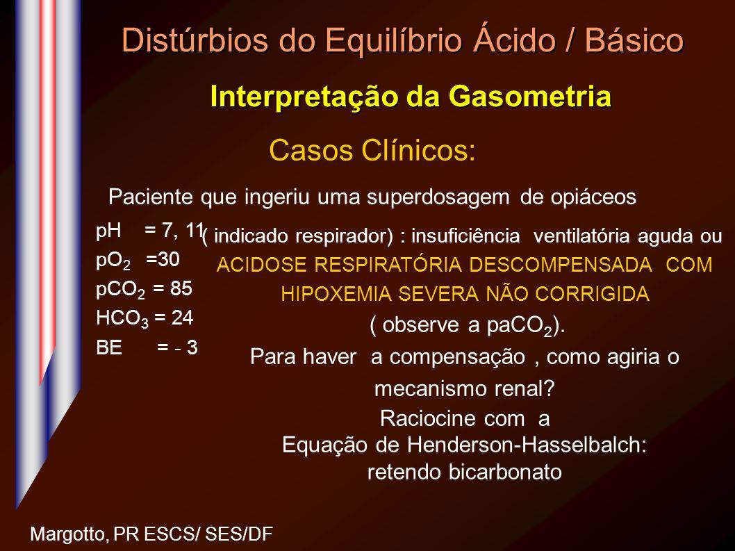 Distúrbios do Equilíbrio Ácido / Básico Interpretação da Gasometria Margotto, PR ESCS/ SES/DF Casos Clínicos: Paciente que ingeriu uma superdosagem de