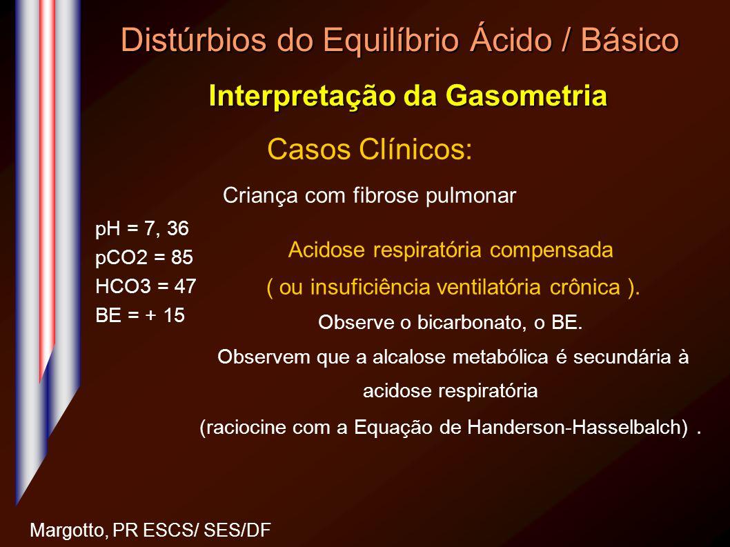 Distúrbios do Equilíbrio Ácido / Básico Interpretação da Gasometria Margotto, PR ESCS/ SES/DF Casos Clínicos: Criança com fibrose pulmonar pH = 7, 36