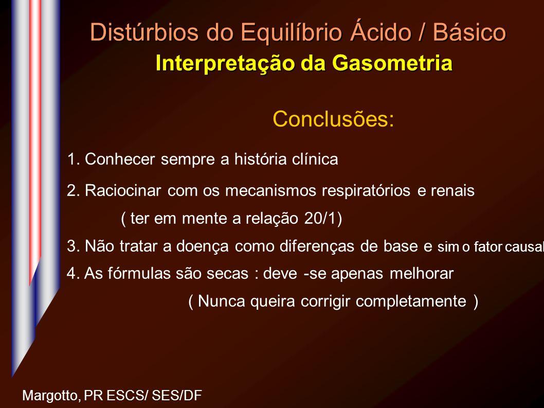 Distúrbios do Equilíbrio Ácido / Básico Interpretação da Gasometria Margotto, PR ESCS/ SES/DF Conclusões: 1. Conhecer sempre a história clínica 2. Rac