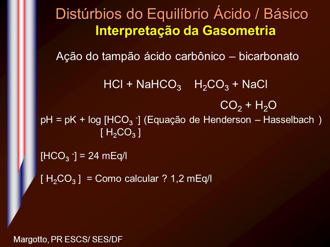 Distúrbios do Equilíbrio Ácido / Básico Interpretação da Gasometria Margotto, PR ESCS/ SES/DF Ação do tampão ácido carbônico – bicarbonato HCl + NaHCO
