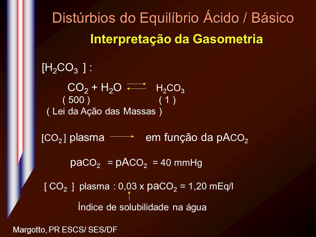 Distúrbios do Equilíbrio Ácido / Básico Interpretação da Gasometria Margotto, PR ESCS/ SES/DF [H 2 CO 3 ] : CO 2 + H 2 O H 2 CO 3 ( 500 ) ( 1 ) ( Lei