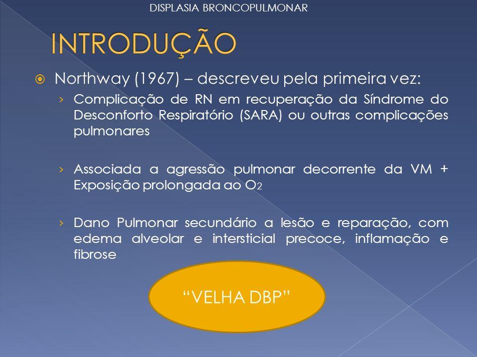 Northway (1967) – descreveu pela primeira vez: Complicação de RN em recuperação da Síndrome do Desconforto Respiratório (SARA) ou outras complicações