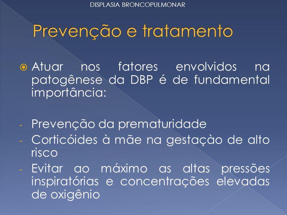 Atuar nos fatores envolvidos na patogênese da DBP é de fundamental importância: - Prevenção da prematuridade - Corticóides à mãe na gestaçào de alto risco - Evitar ao máximo as altas pressões inspiratórias e concentrações elevadas de oxigênio DISPLASIA BRONCOPULMONAR