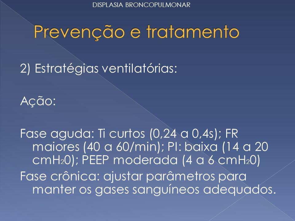 2) Estratégias ventilatórias: Ação: Fase aguda: Ti curtos (0,24 a 0,4s); FR maiores (40 a 60/min); PI: baixa (14 a 20 cmH 2 0); PEEP moderada (4 a 6 cmH 2 0) Fase crônica: ajustar parâmetros para manter os gases sanguíneos adequados.
