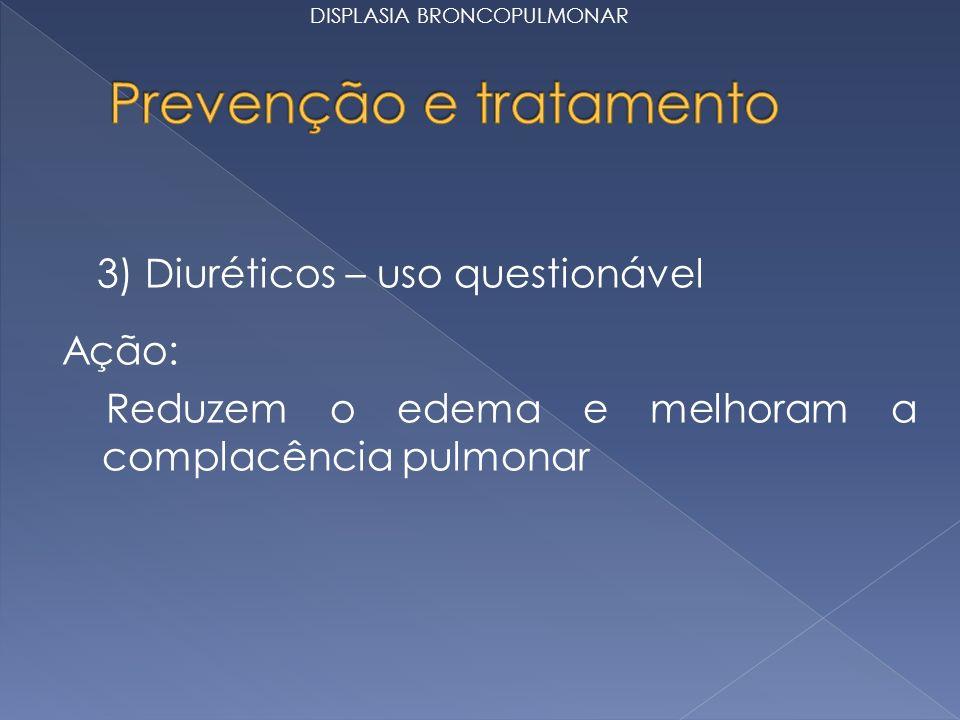 3) Diuréticos – uso questionável Ação: Reduzem o edema e melhoram a complacência pulmonar DISPLASIA BRONCOPULMONAR