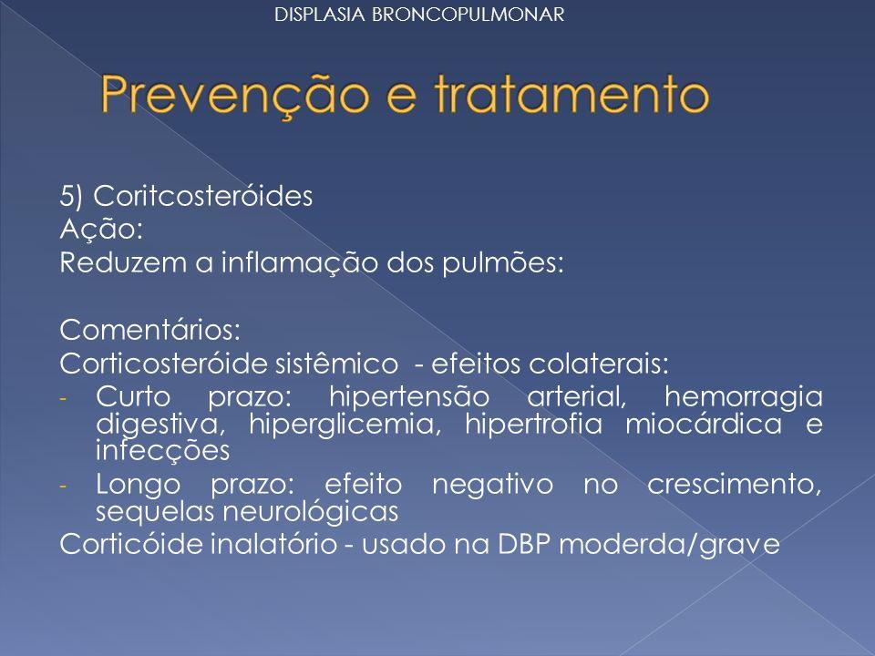 5) Coritcosteróides Ação: Reduzem a inflamação dos pulmões: Comentários: Corticosteróide sistêmico - efeitos colaterais: - Curto prazo: hipertensão arterial, hemorragia digestiva, hiperglicemia, hipertrofia miocárdica e infecções - Longo prazo: efeito negativo no crescimento, sequelas neurológicas Corticóide inalatório - usado na DBP moderda/grave DISPLASIA BRONCOPULMONAR