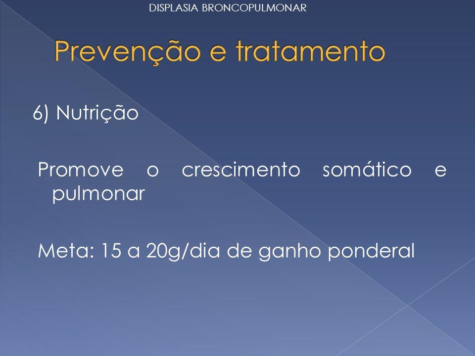 6) Nutrição Promove o crescimento somático e pulmonar Meta: 15 a 20g/dia de ganho ponderal DISPLASIA BRONCOPULMONAR