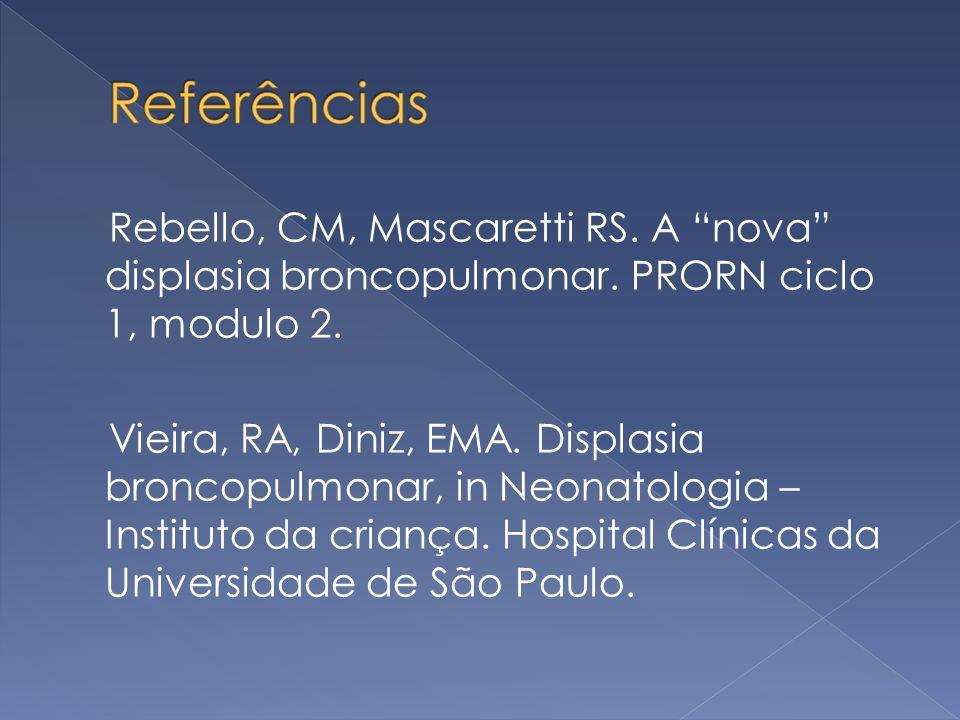 Rebello, CM, Mascaretti RS. A nova displasia broncopulmonar. PRORN ciclo 1, modulo 2. Vieira, RA, Diniz, EMA. Displasia broncopulmonar, in Neonatologi