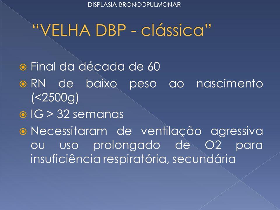 Final da década de 60 RN de baixo peso ao nascimento (<2500g) IG > 32 semanas Necessitaram de ventilação agressiva ou uso prolongado de O2 para insuficiência respiratória, secundária DISPLASIA BRONCOPULMONAR