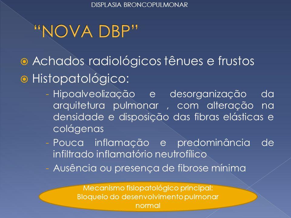 Achados radiológicos tênues e frustos Histopatológico: -Hipoalveolização e desorganização da arquitetura pulmonar, com alteração na densidade e disposição das fibras elásticas e colágenas -Pouca inflamação e predominância de infiltrado inflamatório neutrofílico -Ausência ou presença de fibrose mínima Mecanismo fisiopatológico principal: Bloqueio do desenvolvimento pulmonar normal DISPLASIA BRONCOPULMONAR