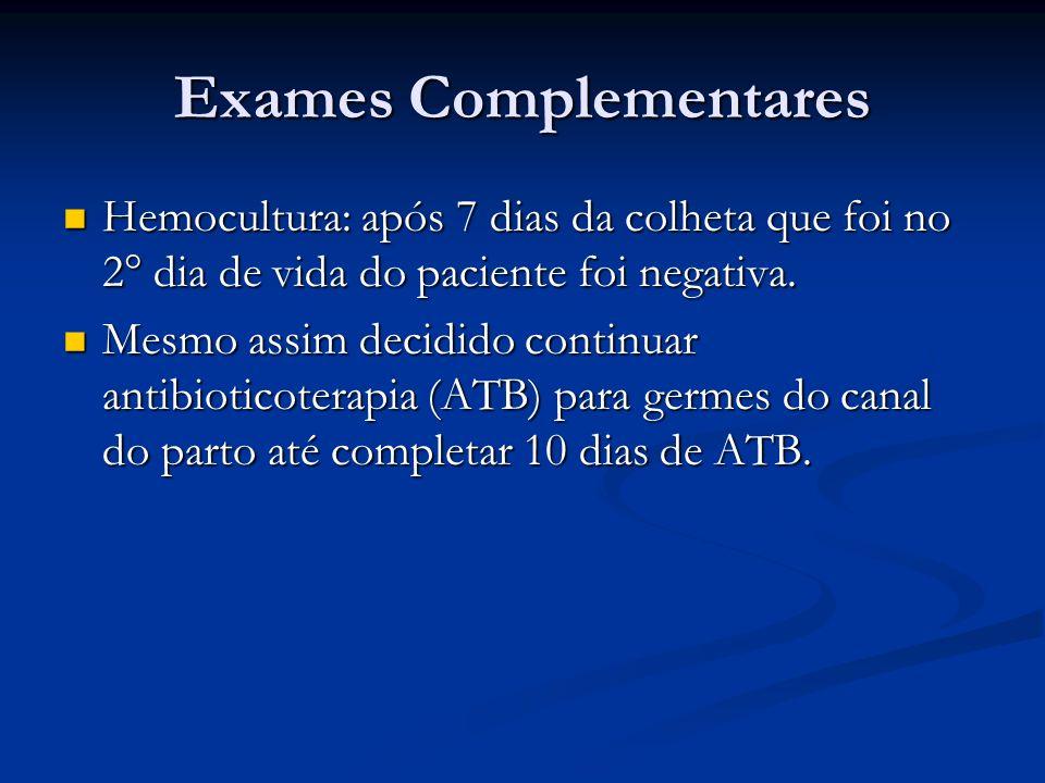 Exames Complementares Hemocultura: após 7 dias da colheta que foi no 2° dia de vida do paciente foi negativa. Hemocultura: após 7 dias da colheta que