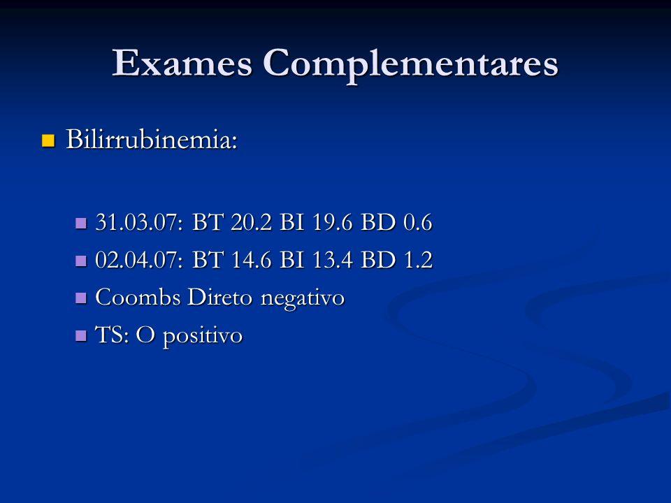 Exames Complementares Bilirrubinemia: Bilirrubinemia: 31.03.07: BT 20.2 BI 19.6 BD 0.6 31.03.07: BT 20.2 BI 19.6 BD 0.6 02.04.07: BT 14.6 BI 13.4 BD 1