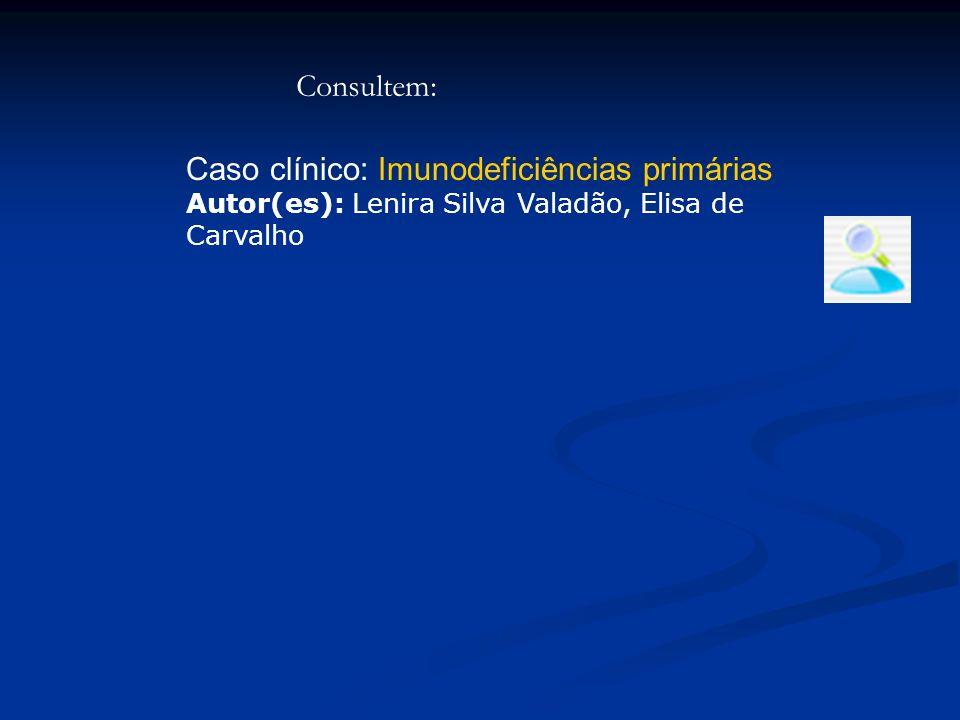 Caso clínico: Imunodeficiências primárias Autor(es): Lenira Silva Valadão, Elisa de Carvalho Consultem: