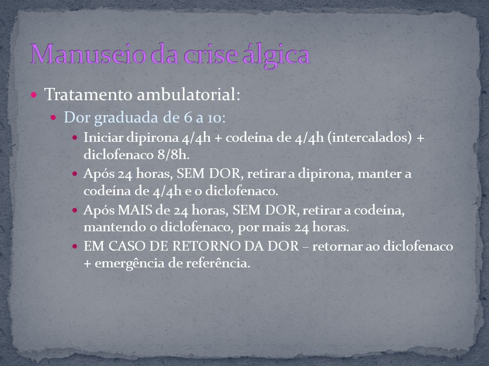 Tratamento ambulatorial: Dor graduada de 6 a 10: Iniciar dipirona 4/4h + codeína de 4/4h (intercalados) + diclofenaco 8/8h. Após 24 horas, SEM DOR, re