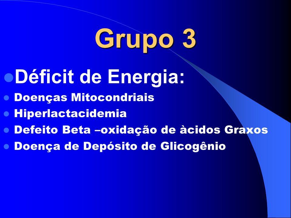 Grupo 3 Déficit de Energia: Doenças Mitocondriais Hiperlactacidemia Defeito Beta –oxidação de àcidos Graxos Doença de Depósito de Glicogênio