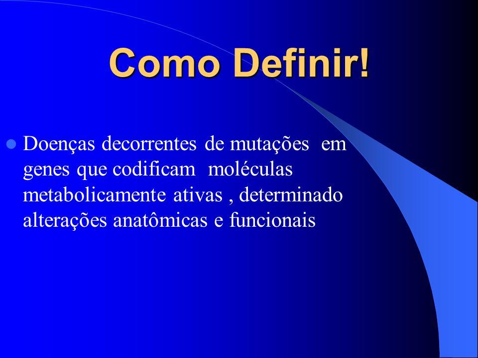 Como Definir! Doenças decorrentes de mutações em genes que codificam moléculas metabolicamente ativas, determinado alterações anatômicas e funcionais