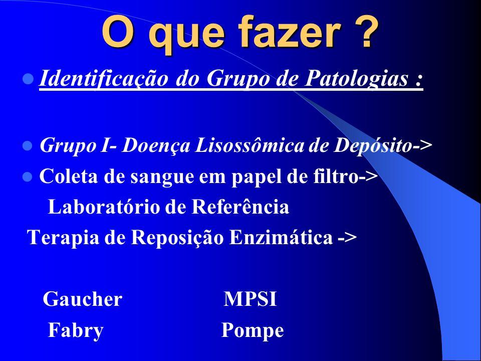 O que fazer ? Identificação do Grupo de Patologias : Grupo I- Doença Lisossômica de Depósito-> Coleta de sangue em papel de filtro-> Laboratório de Re