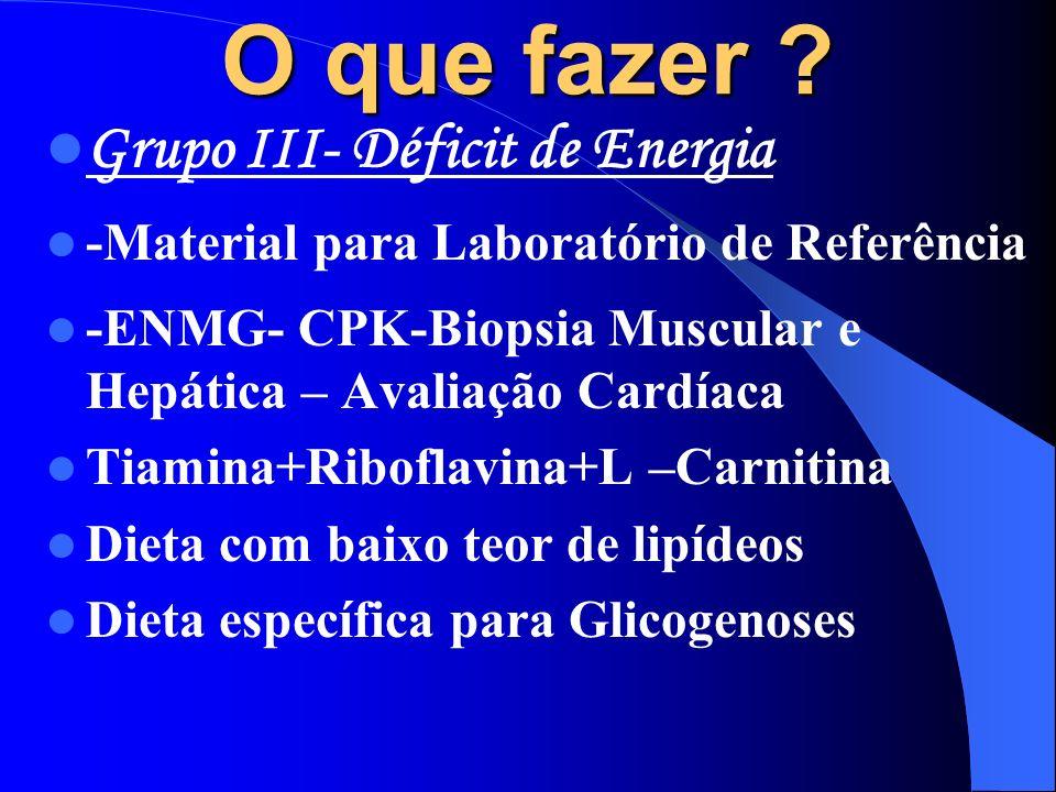 O que fazer ? Grupo III- Déficit de Energia -Material para Laboratório de Referência -ENMG- CPK-Biopsia Muscular e Hepática – Avaliação Cardíaca Tiami