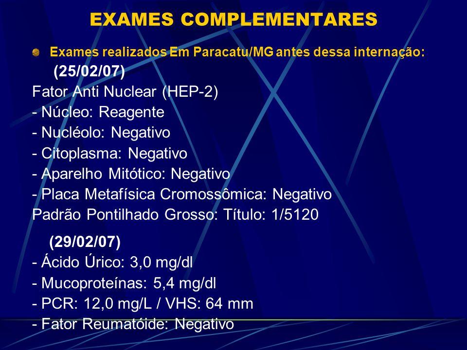 EXAMES COMPLEMENTARES REALIZADOS NO HRAS DATAS11/02/07 (Paracatu) 11/02/07 (após Transfusão) 13/02/0714/02/0720/02/07 Hematócrito 2540,340,642,839,5 Hemoglobin a8,313,213,614,013,0 Leucócitos11.30010.70012.0014.3009.100 Segmentado s77%70%61%69%66% Bastões001%003%0 Linfócitos18%24%33%23%28% Monócitos04%05%004% Eosinófilos01%00002% Plaquetas366.000-428.000465.000402.000 VHS-43 mm27 mm19 mm- PCR (mg/dl) --1,27-1,33