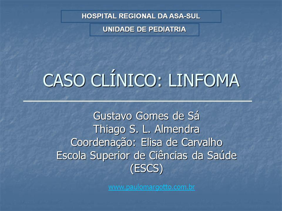 CASO CLÍNICO: LINFOMA Gustavo Gomes de Sá Thiago S. L. Almendra Coordenação: Elisa de Carvalho Escola Superior de Ciências da Saúde (ESCS) HOSPITAL RE