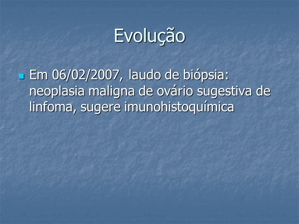 Evolução Em 06/02/2007, laudo de biópsia: neoplasia maligna de ovário sugestiva de linfoma, sugere imunohistoquímica Em 06/02/2007, laudo de biópsia: