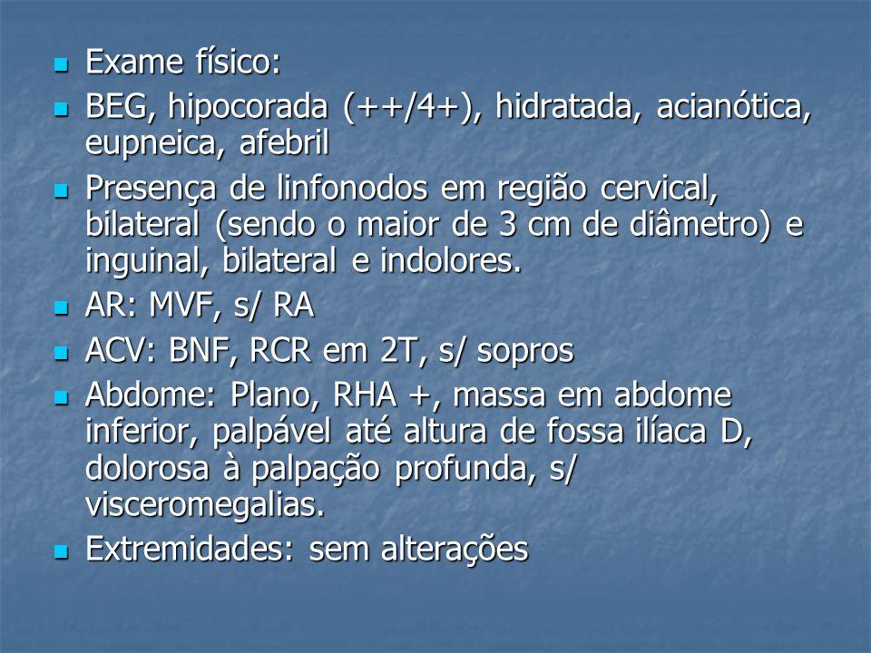 Exame físico: Exame físico: BEG, hipocorada (++/4+), hidratada, acianótica, eupneica, afebril BEG, hipocorada (++/4+), hidratada, acianótica, eupneica