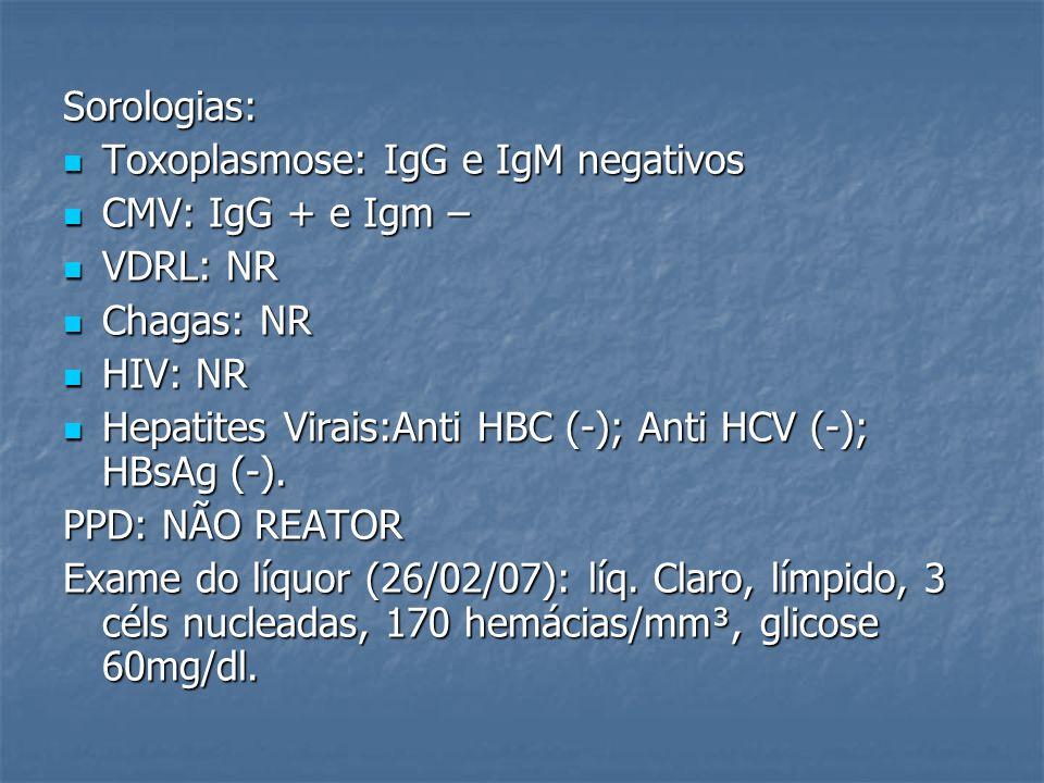 Sorologias: Toxoplasmose: IgG e IgM negativos Toxoplasmose: IgG e IgM negativos CMV: IgG + e Igm – CMV: IgG + e Igm – VDRL: NR VDRL: NR Chagas: NR Cha