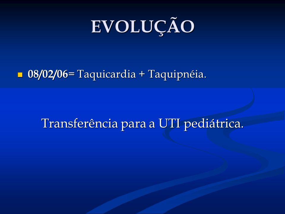 EVOLUÇÃO 08/02/06 = Taquicardia + Taquipnéia. 08/02/06 = Taquicardia + Taquipnéia. Transferência para a UTI pediátrica.