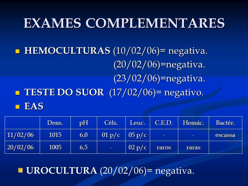 EXAMES COMPLEMENTARES HEMOCULTURAS (10/02/06)= negativa. HEMOCULTURAS (10/02/06)= negativa. (20/02/06)=negativa. (20/02/06)=negativa. (23/02/06)=negat