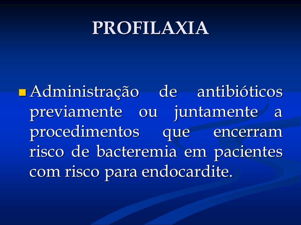 PROFILAXIA Administração de antibióticos previamente ou juntamente a procedimentos que encerram risco de bacteremia em pacientes com risco para endoca