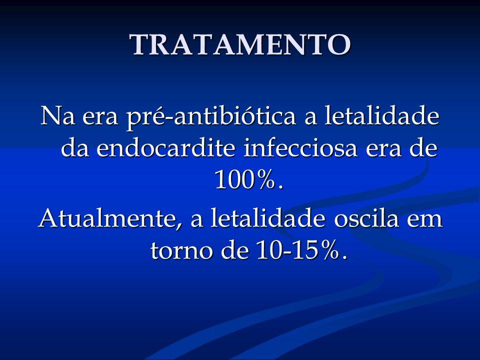 TRATAMENTO Na era pré-antibiótica a letalidade da endocardite infecciosa era de 100%. Atualmente, a letalidade oscila em torno de 10-15%.