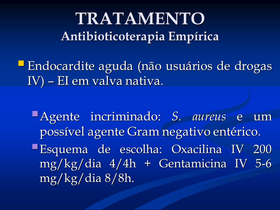 TRATAMENTO Antibioticoterapia Empírica Endocardite aguda (não usuários de drogas IV) – EI em valva nativa. Endocardite aguda (não usuários de drogas I