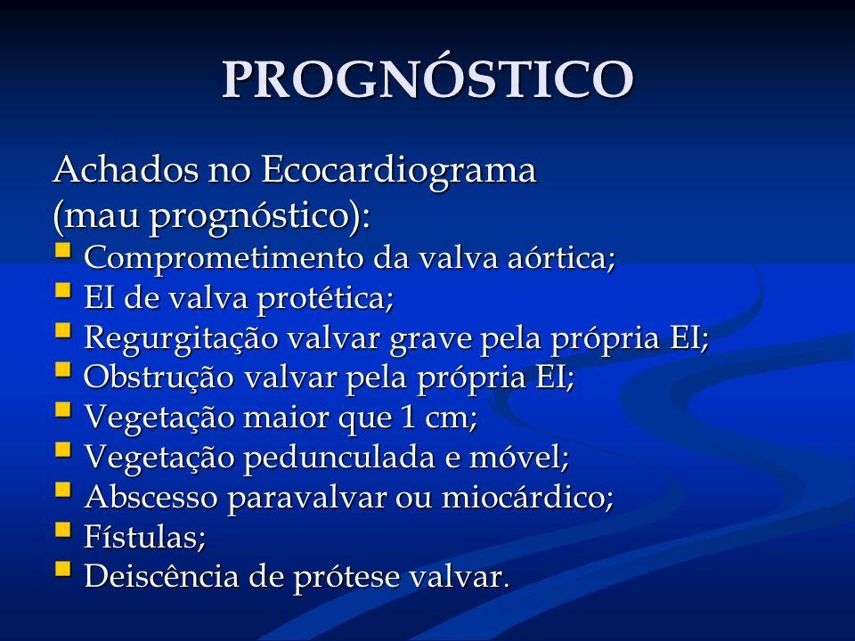 PROGNÓSTICO Achados no Ecocardiograma (mau prognóstico): Comprometimento da valva aórtica; Comprometimento da valva aórtica; EI de valva protética; EI