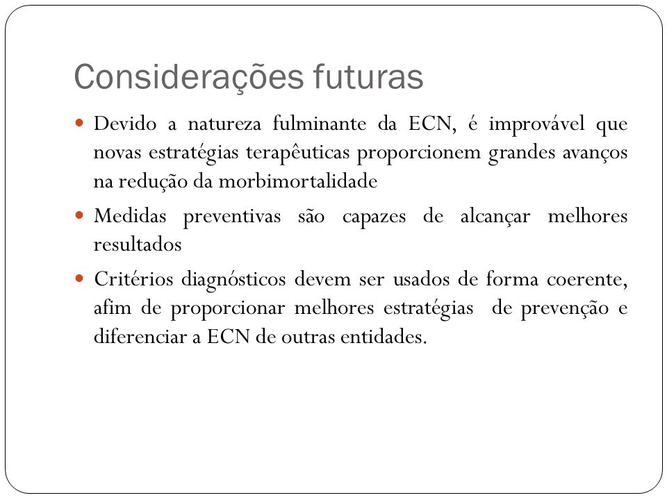 Considerações futuras Devido a natureza fulminante da ECN, é improvável que novas estratégias terapêuticas proporcionem grandes avanços na redução da