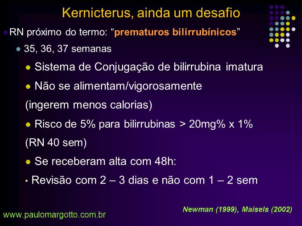 Amamentação ao Seio: Alterou a História Natural da Icterícia O pico da bilirrubina é atingido com 96 h (não mais com 72h) Os níveis de risco: não antes de 7 dias 59 de 61 RN c/ Kernicterus (Johson e Bhutani):amamentavam Inadequada ingesta – Circulação enterohepática da bilirrubina RN próximo ao termo: - Alta nas 1ª 48 h de vida (nos anos 60- 70: 3 a 4 dias) Kernicterus, ainda um desafio www.paulomargotto.com.br