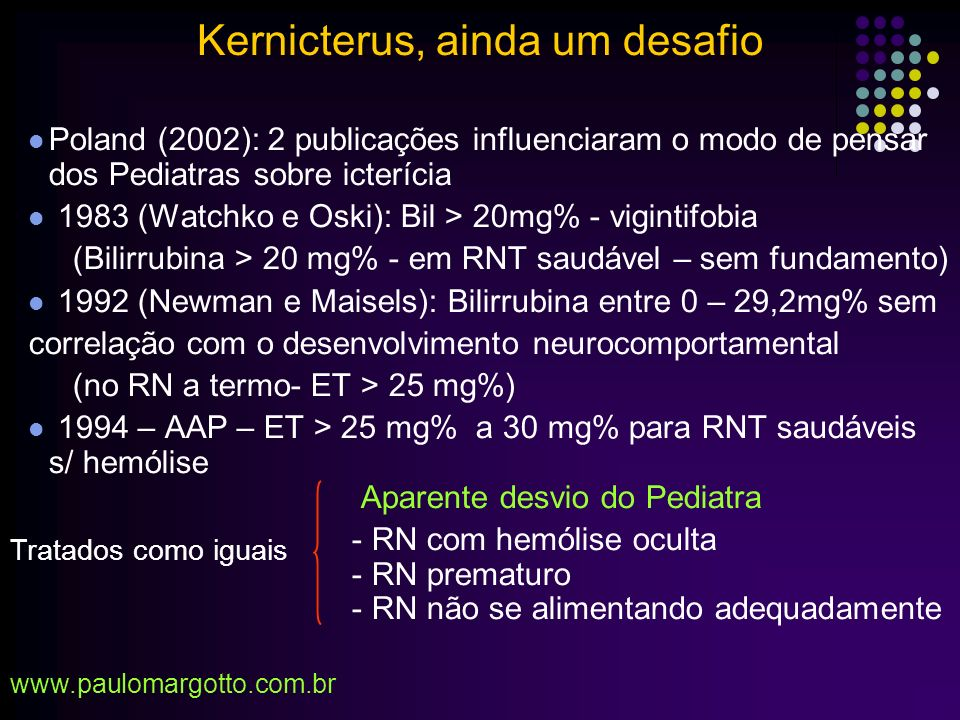 RN próximo do termo: prematuros bilirrubínicos 35, 36, 37 semanas Sistema de Conjugação de bilirrubina imatura Não se alimentam/vigorosamente (ingerem menos calorias) Risco de 5% para bilirrubinas > 20mg% x 1% (RN 40 sem) Se receberam alta com 48h: Revisão com 2 – 3 dias e não com 1 – 2 sem Newman (1999), Maisels (2002) Kernicterus, ainda um desafio www.paulomargotto.com.br