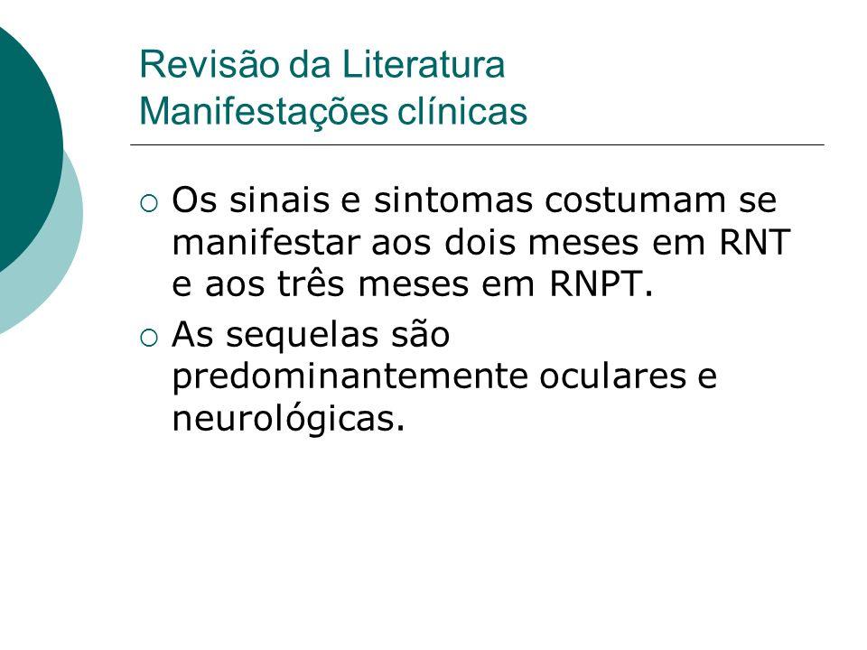Os sinais e sintomas costumam se manifestar aos dois meses em RNT e aos três meses em RNPT. As sequelas são predominantemente oculares e neurológicas.