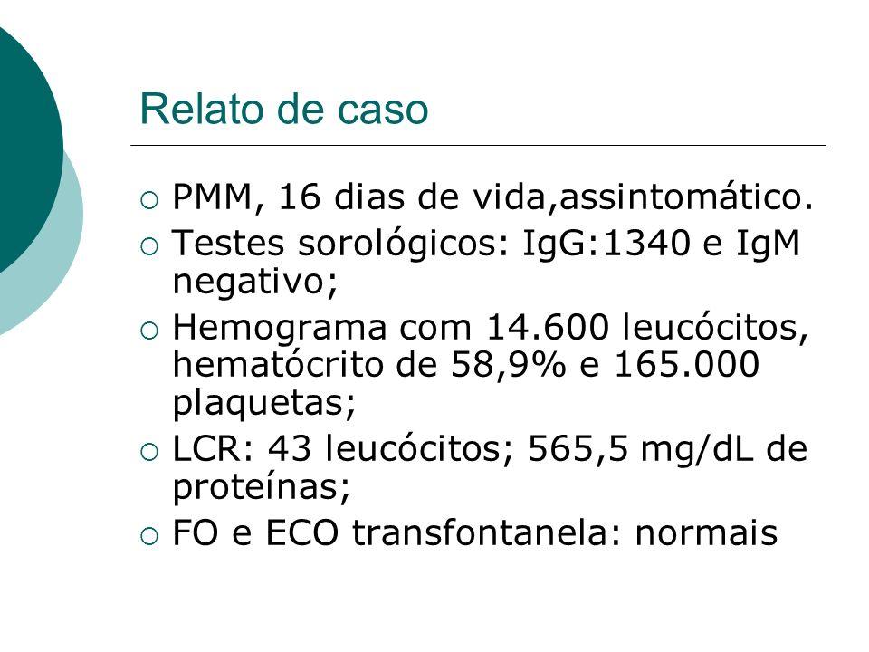 Relato de caso PMM, 16 dias de vida,assintomático. Testes sorológicos: IgG:1340 e IgM negativo; Hemograma com 14.600 leucócitos, hematócrito de 58,9%
